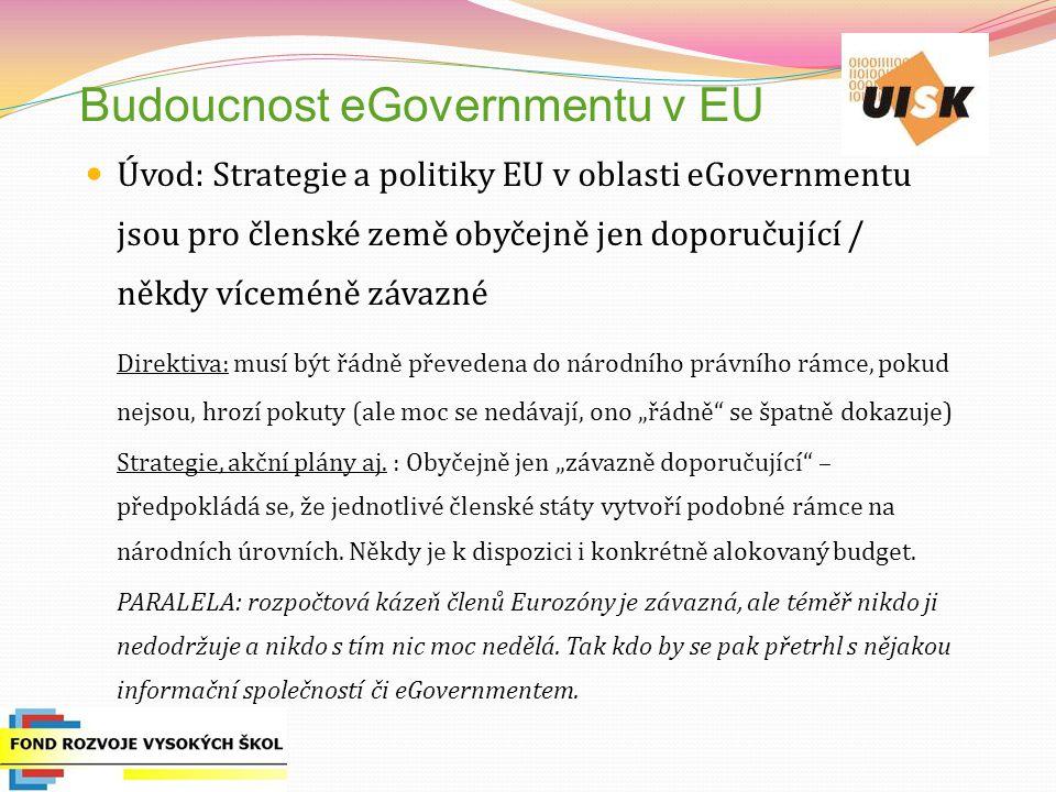 """Budoucnost eGovernmentu v EU Úvod: Strategie a politiky EU v oblasti eGovernmentu jsou pro členské země obyčejně jen doporučující / někdy víceméně závazné Direktiva: musí být řádně převedena do národního právního rámce, pokud nejsou, hrozí pokuty (ale moc se nedávají, ono """"řádně se špatně dokazuje) Strategie, akční plány aj."""