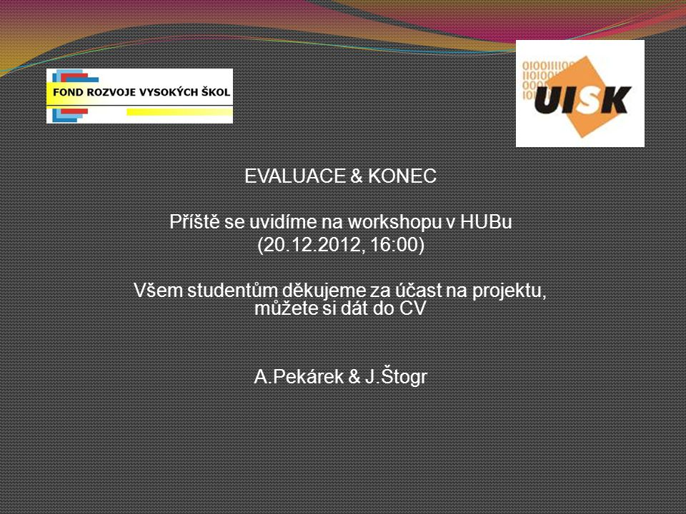 EVALUACE & KONEC Příště se uvidíme na workshopu v HUBu (20.12.2012, 16:00) Všem studentům děkujeme za účast na projektu, můžete si dát do CV A.Pekárek & J.Štogr