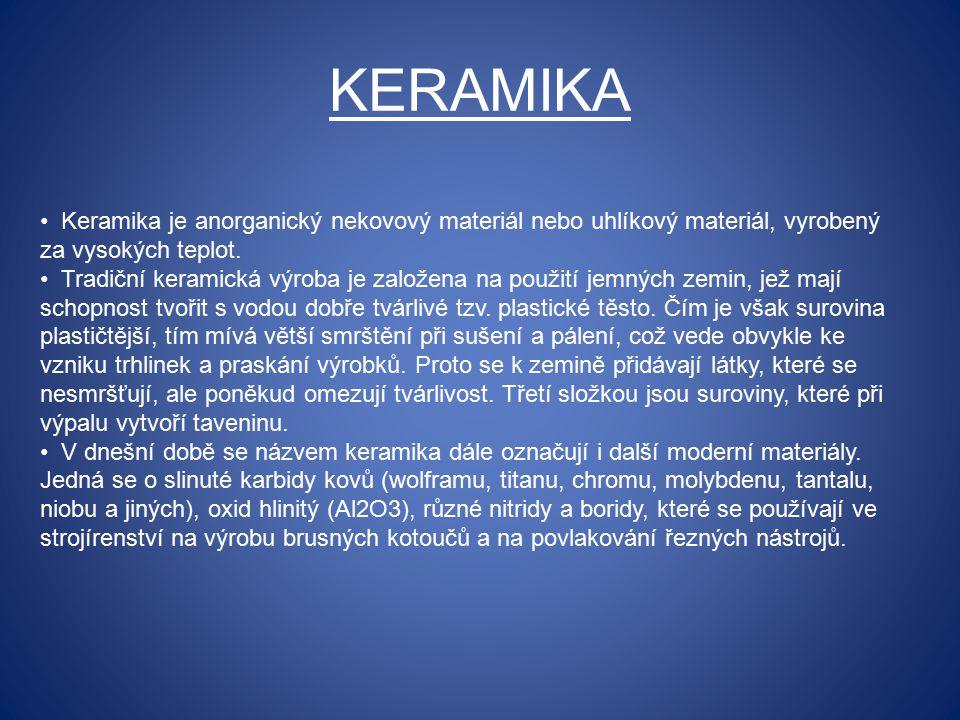 KERAMIKA Keramika je anorganický nekovový materiál nebo uhlíkový materiál, vyrobený za vysokých teplot. Tradiční keramická výroba je založena na použi