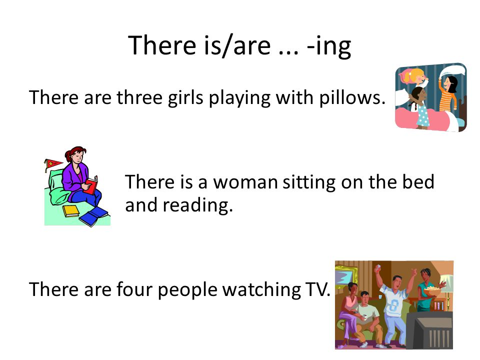 There is/are... -ing There are three girls playing with pillows. There is a woman sitting on the bed and reading. There are four people watching TV.