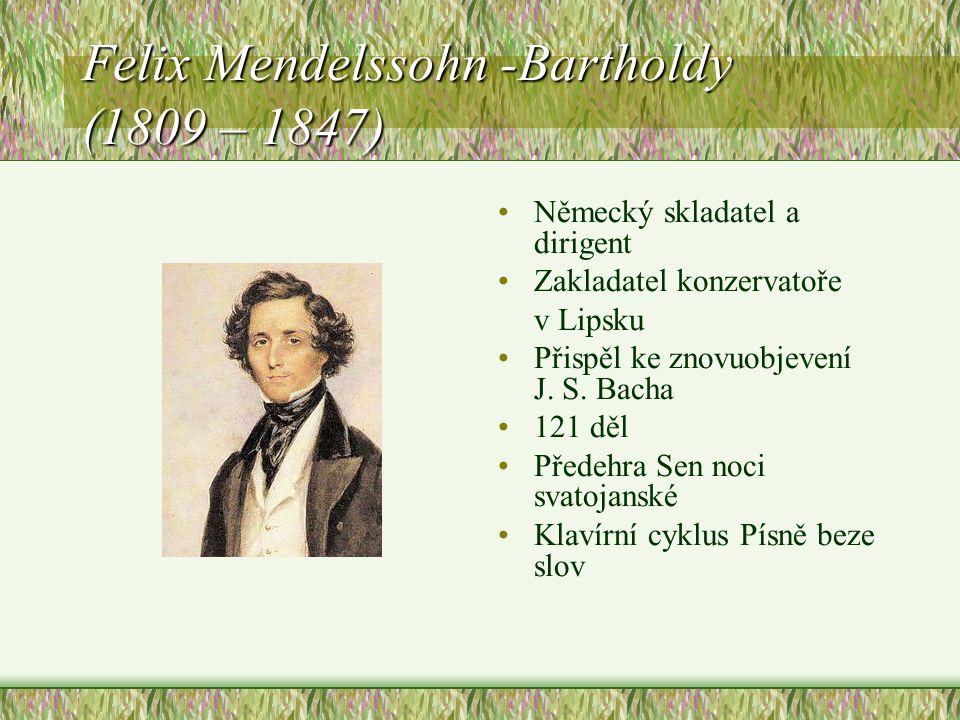 Felix Mendelssohn -Bartholdy (1809 – 1847) Německý skladatel a dirigent Zakladatel konzervatoře v Lipsku Přispěl ke znovuobjevení J.
