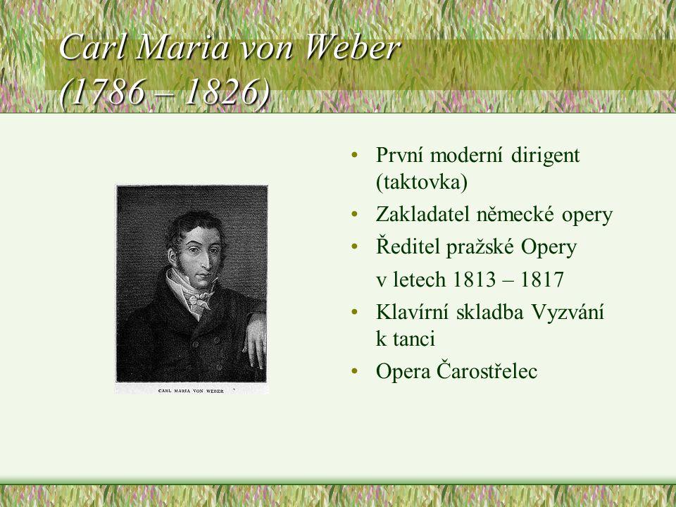 Carl Maria von Weber (1786 – 1826) První moderní dirigent (taktovka) Zakladatel německé opery Ředitel pražské Opery v letech 1813 – 1817 Klavírní skladba Vyzvání k tanci Opera Čarostřelec