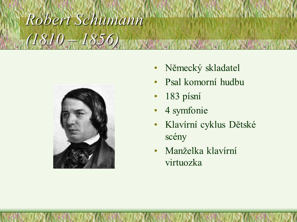 Robert Schumann (1810 – 1856) Německý skladatel Psal komorní hudbu 183 písní 4 symfonie Klavírní cyklus Dětské scény Manželka klavírní virtuozka