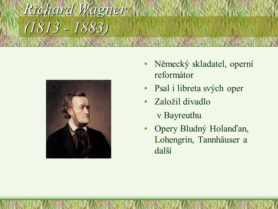 Richard Wagner (1813 - 1883) Německý skladatel, operní reformátor Psal i libreta svých oper Založil divadlo v Bayreuthu Opery Bludný Holanďan, Lohengrin, Tannhäuser a další