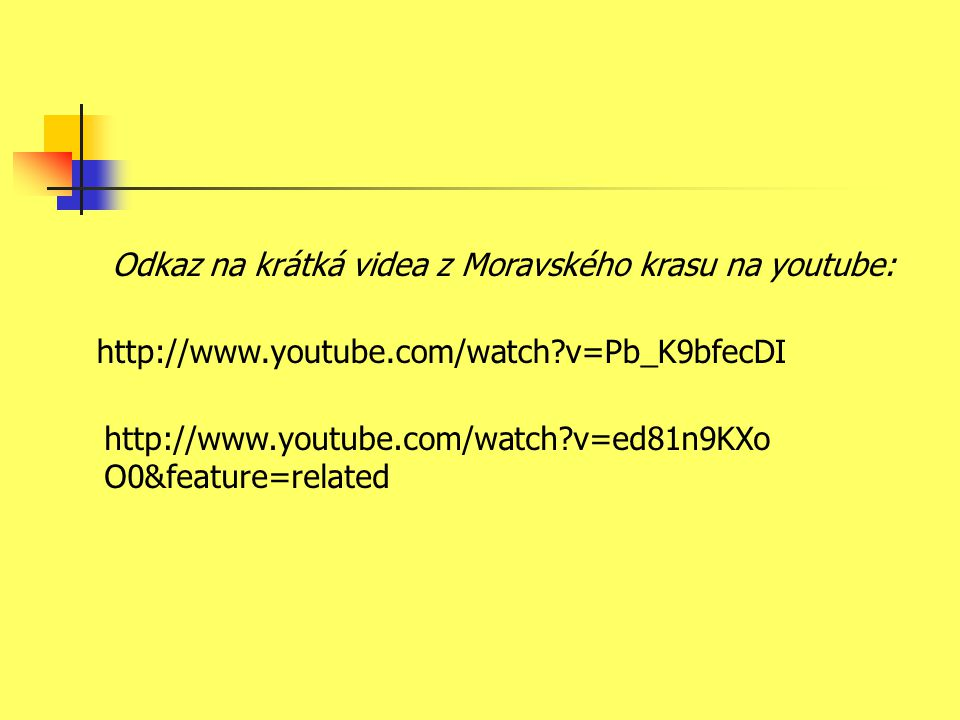 http://www.youtube.com/watch?v=Pb_K9bfecDI http://www.youtube.com/watch?v=ed81n9KXo O0&feature=related Odkaz na krátká videa z Moravského krasu na you