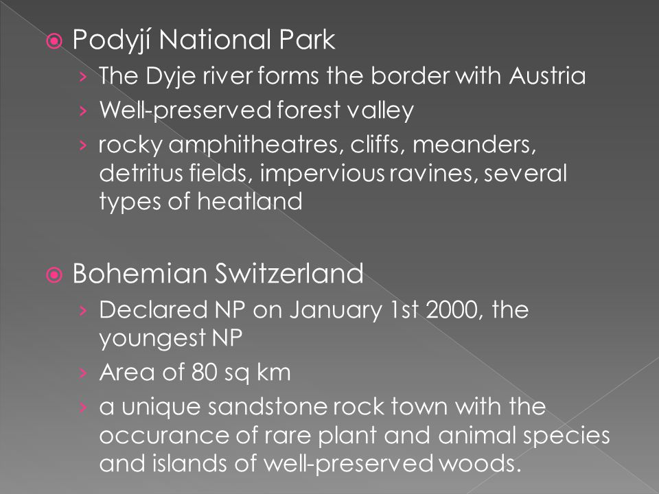  Podyjí National Park › The Dyje river forms the border with Austria › Well-preserved forest valley › rocky amphitheatres, cliffs, meanders, detritus fields, impervious ravines, several types of heatland  Bohemian Switzerland › Declared NP on January 1st 2000, the youngest NP › Area of 80 sq km › a unique sandstone rock town with the occurance of rare plant and animal species and islands of well-preserved woods.