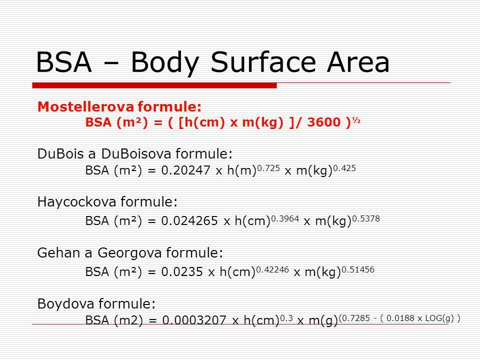 BSA – Body Surface Area Mostellerova formule: BSA (m²) = ( [h(cm) x m(kg) ]/ 3600 ) ½ DuBois a DuBoisova formule: BSA (m²) = 0.20247 x h(m) 0.725 x m(kg) 0.425 Haycockova formule: BSA (m²) = 0.024265 x h(cm) 0.3964 x m(kg) 0.5378 Gehan a Georgova formule: BSA (m²) = 0.0235 x h(cm) 0.42246 x m(kg) 0.51456 Boydova formule: BSA (m2) = 0.0003207 x h(cm) 0.3 x m(g) (0.7285 - ( 0.0188 x LOG(g) )
