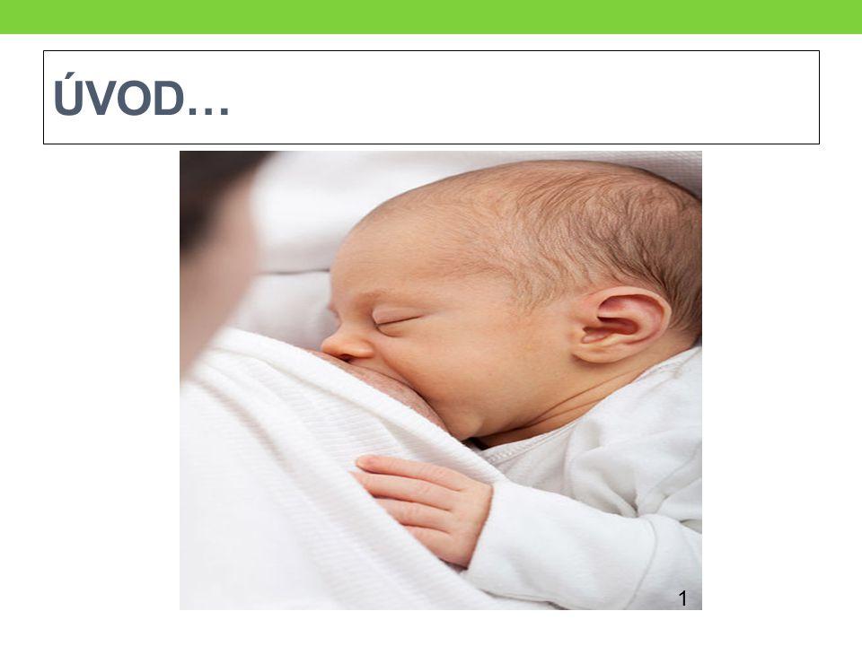 VÝZNAM KOJENÍ Výhody kojení: nejlepší a nejpřirozenější složení (nejlépe vyhovuje zažívacímu traktu dítěte) obsahuje mnoho obranných látek (důležité zejména v prvních měsících života) posiluje citovou vazbu mezi matkou a dítětem má vždy optimální teplotu je vždy po ruce je zadarmo (oproti náhradní výživě) Díky ideálnímu složení posilují imunitu dítěte, brání vzniku infekce →kojené děti téměř netrpí průjmy, infekty DC a jsou méně hospitalizovány.