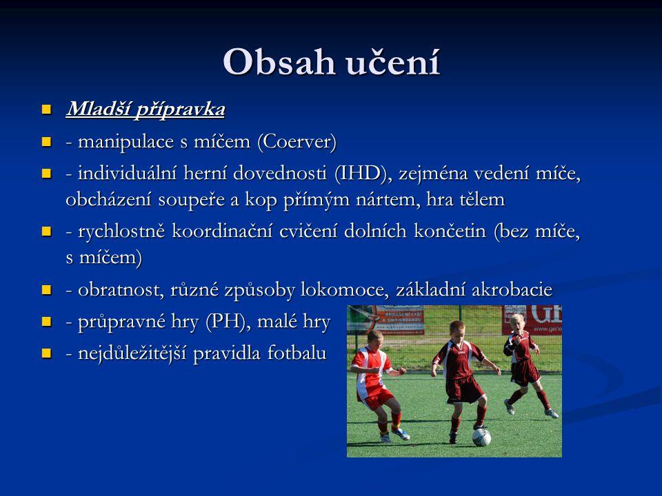 Obsah učení Starší přípravka Starší přípravka - rozšiřování a zdokonalování manipulace s míčem - rozšiřování a zdokonalování manipulace s míčem - periferní vidění, přepojování a rozdělování centrálního vidění (pozornosti) - periferní vidění, přepojování a rozdělování centrálního vidění (pozornosti) - všechny IHD s výjimkou dlouhých přihrávek; hlavičkování s lehčími míči; hra tělem i v útočné fázi - všechny IHD s výjimkou dlouhých přihrávek; hlavičkování s lehčími míči; hra tělem i v útočné fázi - směrem k utkání – základy výměny míst krajních i středních hráčů do hloubky ( základy prolínání řad) - směrem k utkání – základy výměny míst krajních i středních hráčů do hloubky ( základy prolínání řad) - zvyšování rychlosti ve cvičeních s míčem - zvyšování rychlosti ve cvičeních s míčem - zvyšování nároků na časovou (rytmus) i prostorovou přesnost (detaily) - zvyšování nároků na časovou (rytmus) i prostorovou přesnost (detaily) - techniky běhu, rychlost, obratnost, technika výskoku, strečink, kompenzace - techniky běhu, rychlost, obratnost, technika výskoku, strečink, kompenzace - PH, malé hry – i vícepodnětové - PH, malé hry – i vícepodnětové
