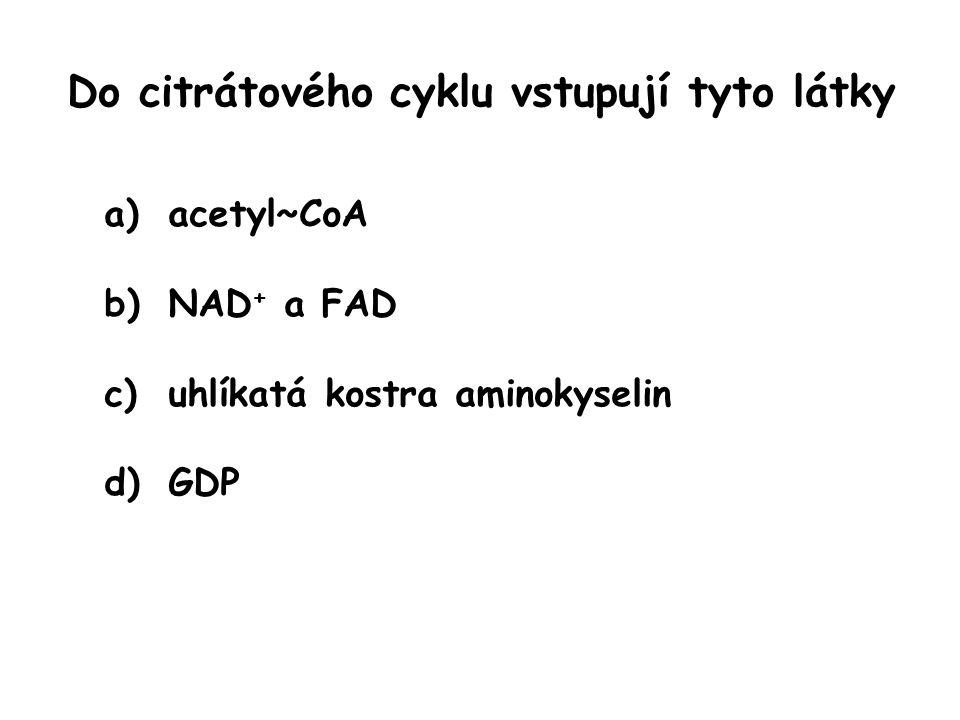 Do citrátového cyklu vstupují tyto látky a)acetyl~CoA b)NAD + a FAD c)uhlíkatá kostra aminokyselin d)GDP