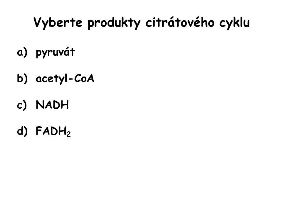 Vyberte produkty citrátového cyklu a)pyruvát b)acetyl-CoA c)NADH d)FADH 2
