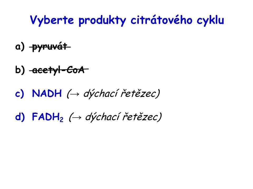 Vyberte produkty citrátového cyklu a)pyruvát b)acetyl-CoA c)NADH ( → dýchací řetězec) d)FADH 2 ( → dýchací řetězec)