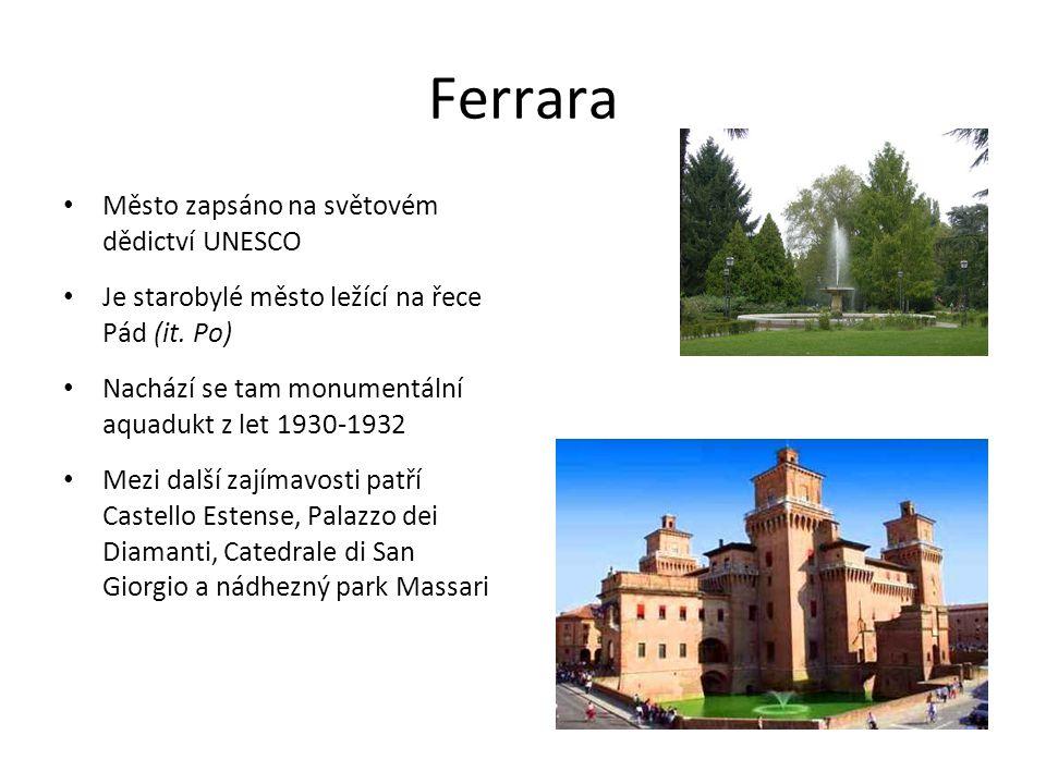Ferrara Město zapsáno na světovém dědictví UNESCO Je starobylé město ležící na řece Pád (it. Po) Nachází se tam monumentální aquadukt z let 1930-1932