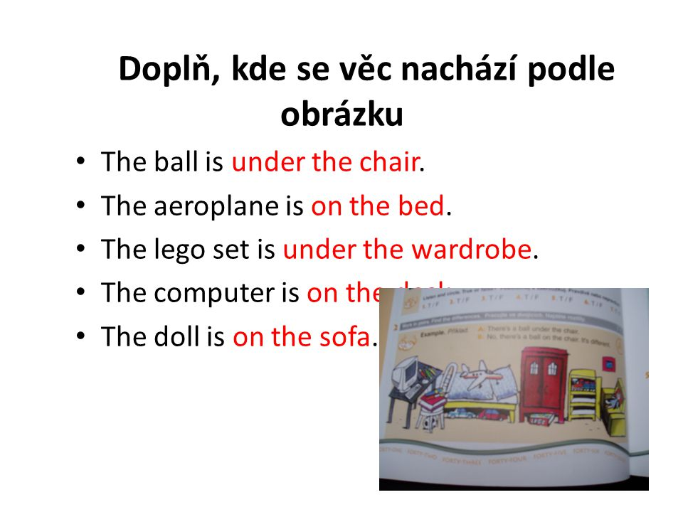 Doplň, kde se věc nachází podle obrázku The ball is under the chair. The aeroplane is on the bed. The lego set is under the wardrobe. The computer is