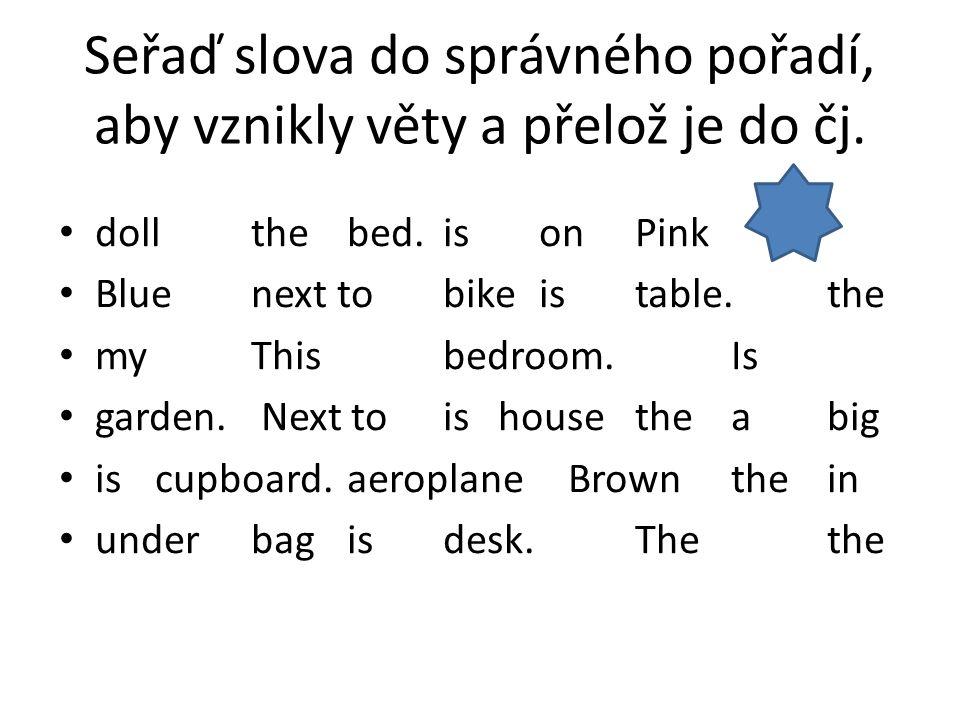 Seřaď slova do správného pořadí, aby vznikly věty a přelož je do čj. dollthe bed.is on Pink Bluenext tobikeistable.the myThisbedroom.Is garden. Next t