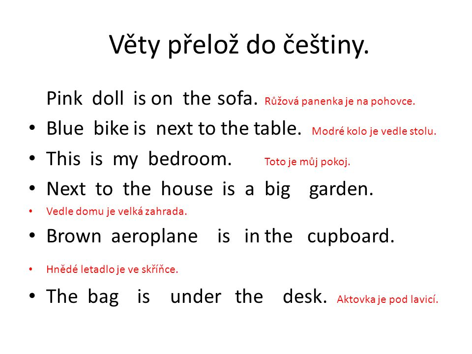 Věty přelož do češtiny. Pink doll is on the sofa. Růžová panenka je na pohovce. Blue bike is next to the table. Modré kolo je vedle stolu. This is my