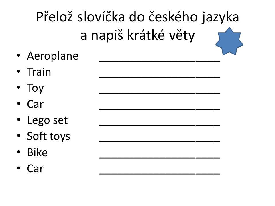 Přelož slovíčka do českého jazyka a napiš krátké věty Aeroplane____________________ Train____________________ Toy____________________ Car_____________