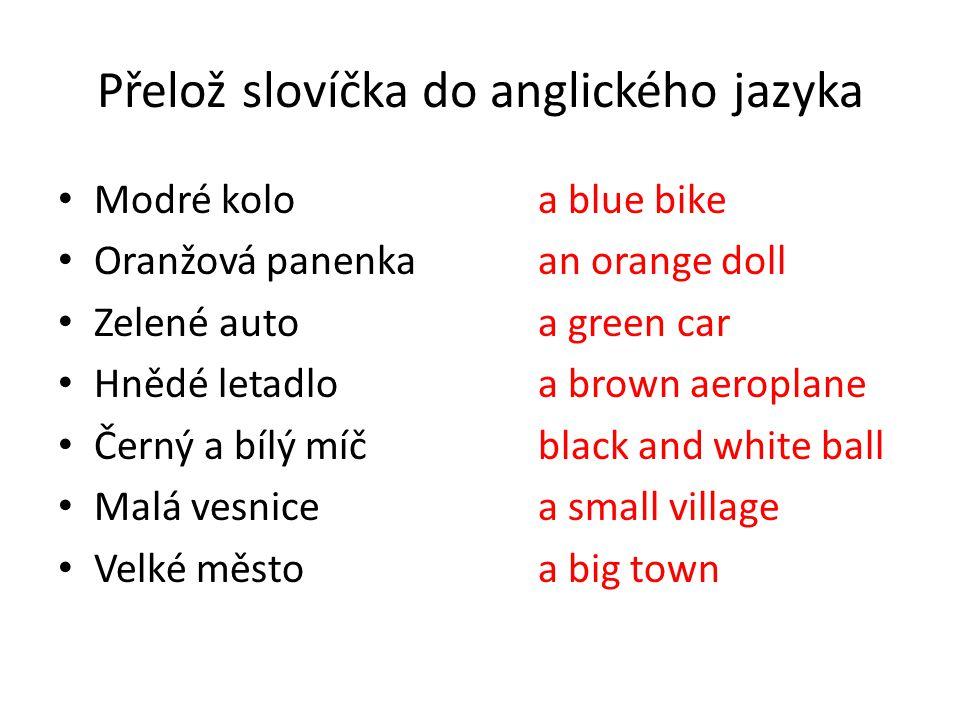 Přelož slovíčka do anglického jazyka Modré koloa blue bike Oranžová panenkaan orange doll Zelené autoa green car Hnědé letadloa brown aeroplane Černý