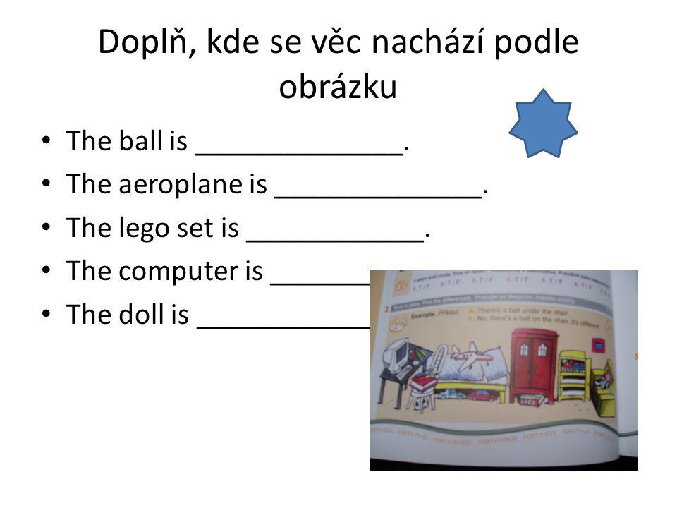Doplň, kde se věc nachází podle obrázku The ball is ______________. The aeroplane is ______________. The lego set is ____________. The computer is ___
