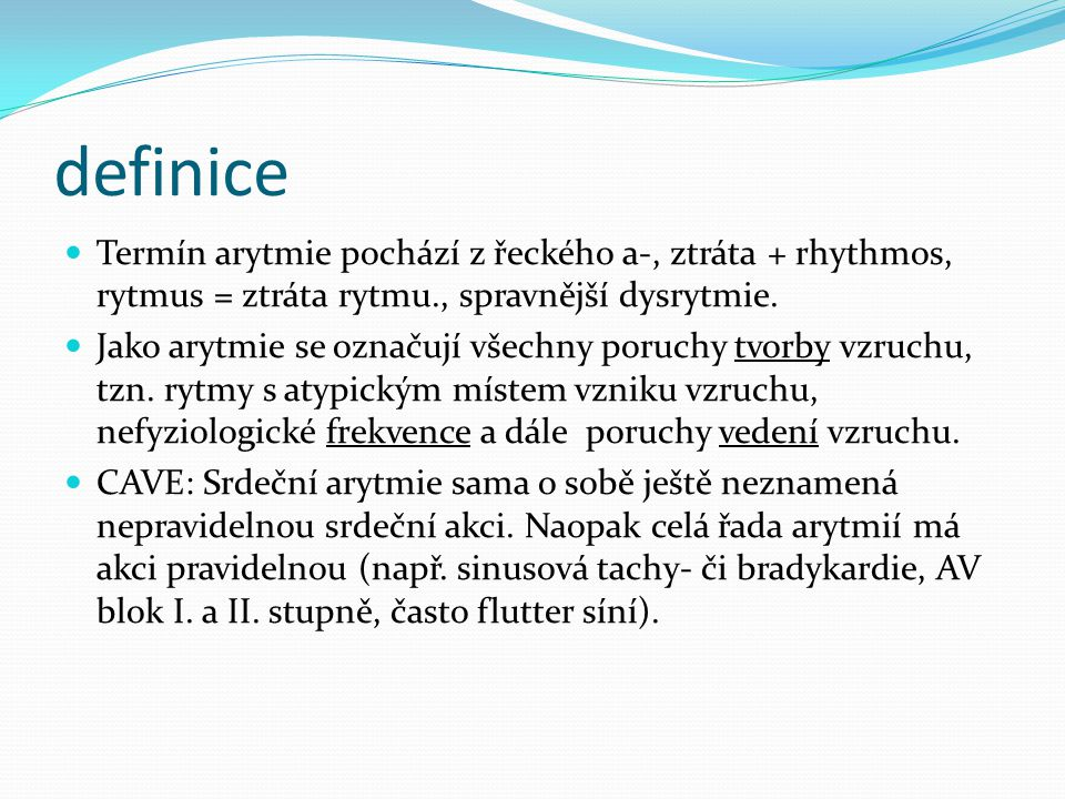definice Termín arytmie pochází z řeckého a-, ztráta + rhythmos, rytmus = ztráta rytmu., spravnější dysrytmie. Jako arytmie se označují všechny poruch