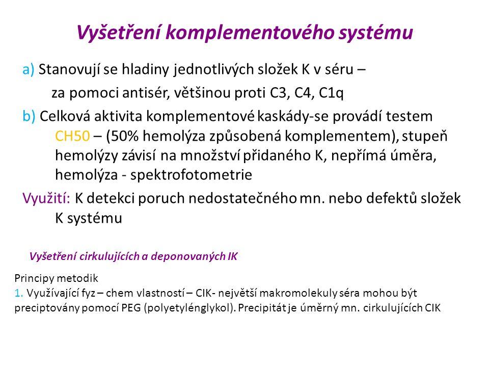 Vyšetření komplementového systému a) Stanovují se hladiny jednotlivých složek K v séru – za pomoci antisér, většinou proti C3, C4, C1q b) Celková aktivita komplementové kaskády-se provádí testem CH50 – (50% hemolýza způsobená komplementem), stupeň hemolýzy závisí na množství přidaného K, nepřímá úměra, hemolýza - spektrofotometrie Využití: K detekci poruch nedostatečného mn.