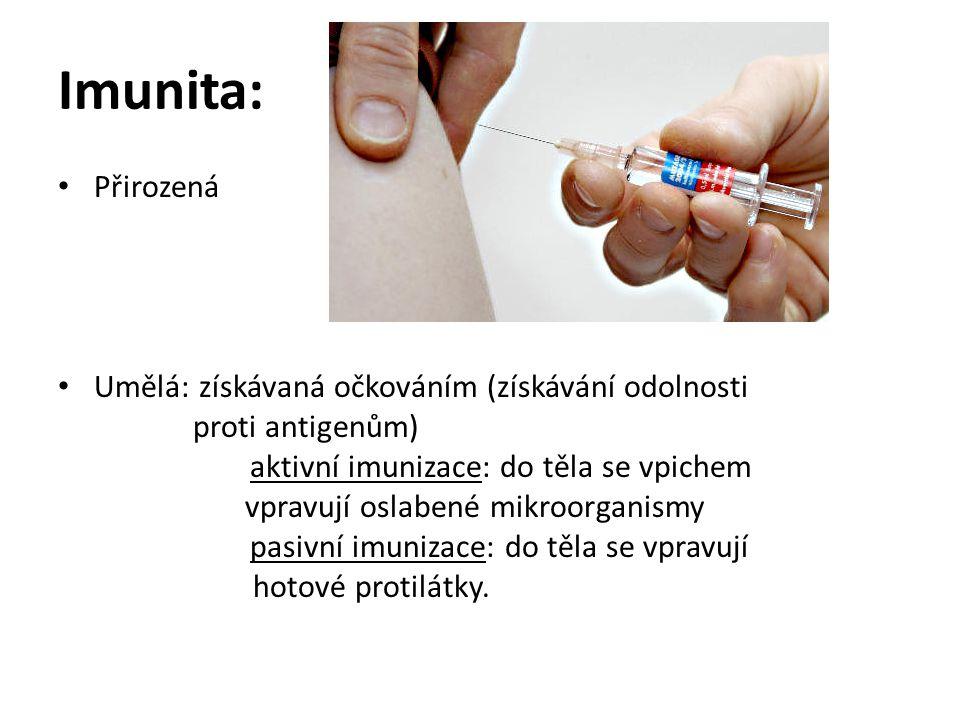 Imunita: Přirozená Umělá: získávaná očkováním (získávání odolnosti proti antigenům) aktivní imunizace: do těla se vpichem vpravují oslabené mikroorganismy pasivní imunizace: do těla se vpravují hotové protilátky.