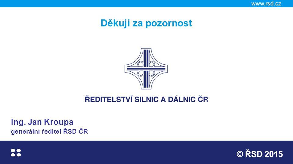 www.rsd.cz © ŘSD 2015 Děkuji za pozornost Ing. Jan Kroupa generální ředitel ŘSD ČR