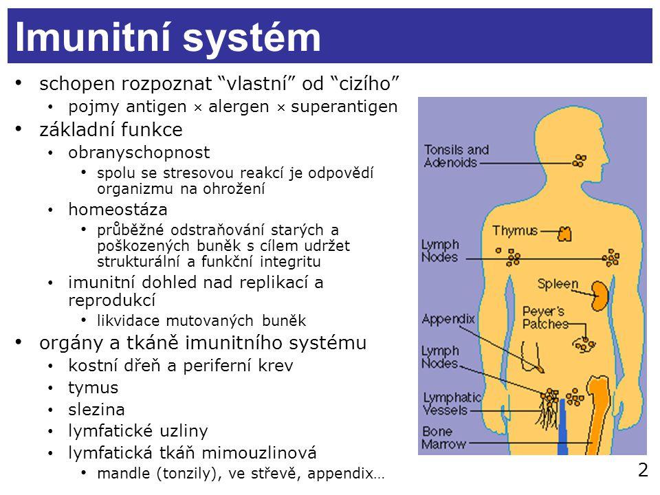 2 Imunitní systém schopen rozpoznat vlastní od cizího pojmy antigen  alergen  superantigen základní funkce obranyschopnost spolu se stresovou reakcí je odpovědí organizmu na ohrožení homeostáza průběžné odstraňování starých a poškozených buněk s cílem udržet strukturální a funkční integritu imunitní dohled nad replikací a reprodukcí likvidace mutovaných buněk orgány a tkáně imunitního systému kostní dřeň a periferní krev tymus slezina lymfatické uzliny lymfatická tkáň mimouzlinová mandle (tonzily), ve střevě, appendix…