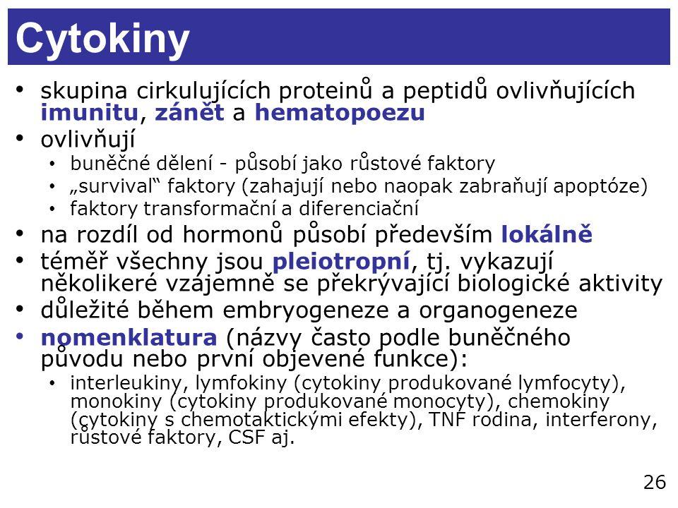 """26 Cytokiny skupina cirkulujících proteinů a peptidů ovlivňujících imunitu, zánět a hematopoezu ovlivňují buněčné dělení - působí jako růstové faktory """"survival faktory (zahajují nebo naopak zabraňují apoptóze) faktory transformační a diferenciační na rozdíl od hormonů působí především lokálně téměř všechny jsou pleiotropní, tj."""