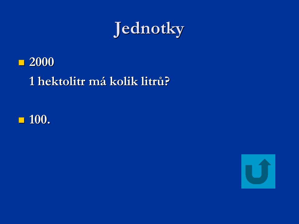 Jednotky 2000 2000 1 hektolitr má kolik litrů? 100. 100.