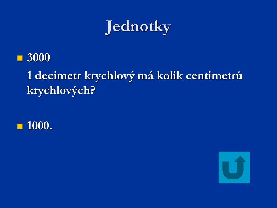 Jednotky 3000 3000 1 decimetr krychlový má kolik centimetrů krychlových? 1000. 1000.