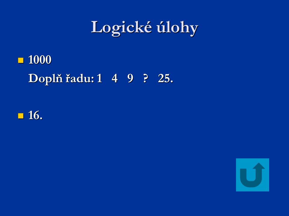 Logické úlohy 1000 1000 Doplň řadu: 1 4 9 ? 25. 16. 16.