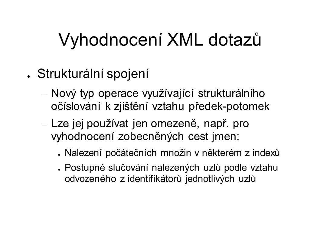 Vyhodnocení XML dotazů ● Strukturální spojení – Nový typ operace využívající strukturálního očíslování k zjištění vztahu předek-potomek – Lze jej používat jen omezeně, např.