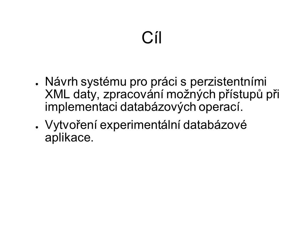 Cíl ● Návrh systému pro práci s perzistentními XML daty, zpracování možných přístupů při implementaci databázových operací. ● Vytvoření experimentální