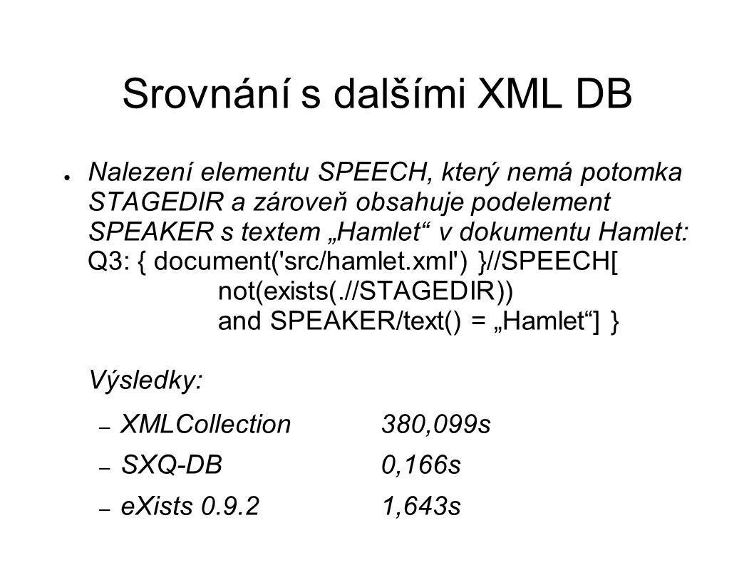 "Srovnání s dalšími XML DB ● Nalezení elementu SPEECH, který nemá potomka STAGEDIR a zároveň obsahuje podelement SPEAKER s textem ""Hamlet v dokumentu Hamlet: Q3: { document( src/hamlet.xml ) }//SPEECH[ not(exists(.//STAGEDIR)) and SPEAKER/text() = ""Hamlet ] } Výsledky: – XMLCollection380,099s – SXQ-DB0,166s – eXists 0.9.21,643s"