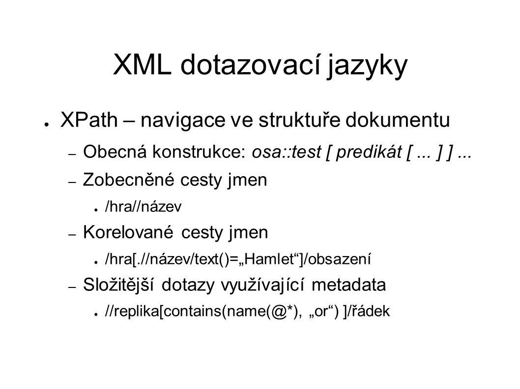 XML dotazovací jazyky ● XPath – navigace ve struktuře dokumentu – Obecná konstrukce: osa::test [ predikát [... ] ]... – Zobecněné cesty jmen ● /hra//n