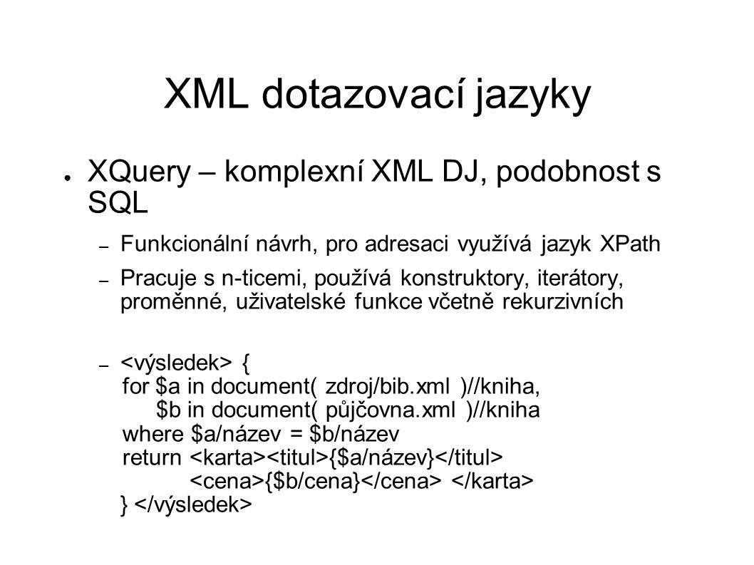 XML dotazovací jazyky ● XQuery – komplexní XML DJ, podobnost s SQL – Funkcionální návrh, pro adresaci využívá jazyk XPath – Pracuje s n-ticemi, používá konstruktory, iterátory, proměnné, uživatelské funkce včetně rekurzivních – { for $a in document( zdroj/bib.xml )//kniha, $b in document( půjčovna.xml )//kniha where $a/název = $b/název return {$a/název} {$b/cena} }