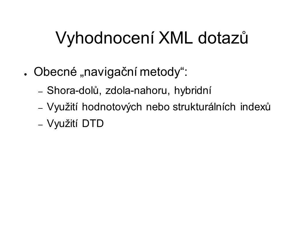 """Vyhodnocení XML dotazů ● Obecné """"navigační metody"""": – Shora-dolů, zdola-nahoru, hybridní – Využití hodnotových nebo strukturálních indexů – Využití DT"""