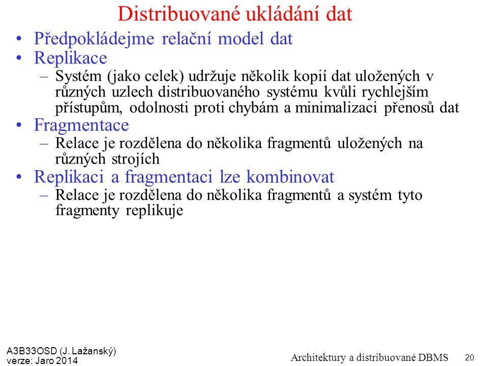 A3B33OSD (J. Lažanský) verze: Jaro 2014 Architektury a distribuované DBMS 20 Distribuované ukládání dat Předpokládejme relační model dat Replikace –Sy