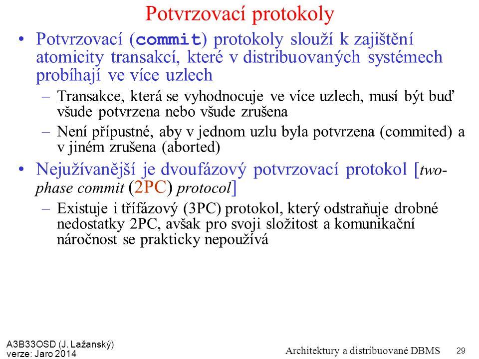 A3B33OSD (J. Lažanský) verze: Jaro 2014 Architektury a distribuované DBMS 29 Potvrzovací protokoly Potvrzovací ( commit ) protokoly slouží k zajištění