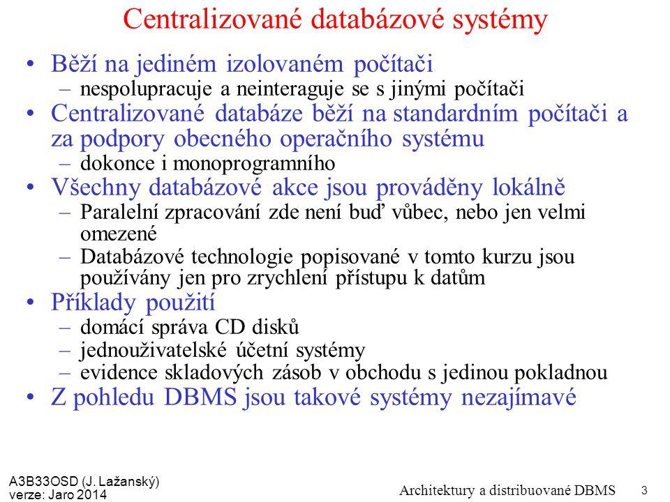 A3B33OSD (J. Lažanský) verze: Jaro 2014 Architektury a distribuované DBMS 3 Centralizované databázové systémy Běží na jediném izolovaném počítači –nes
