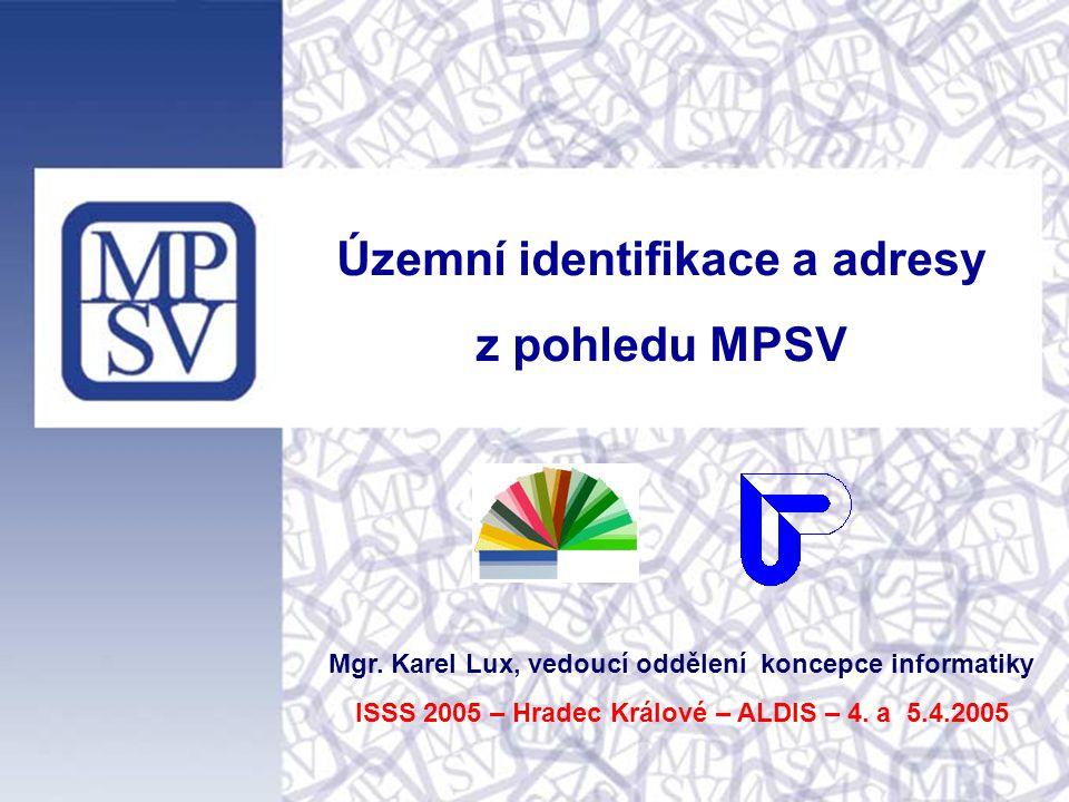 Územní identifikace a adresy z pohledu MPSV Mgr. Karel Lux, vedoucí oddělení koncepce informatiky ISSS 2005 – Hradec Králové – ALDIS – 4. a 5.4.2005