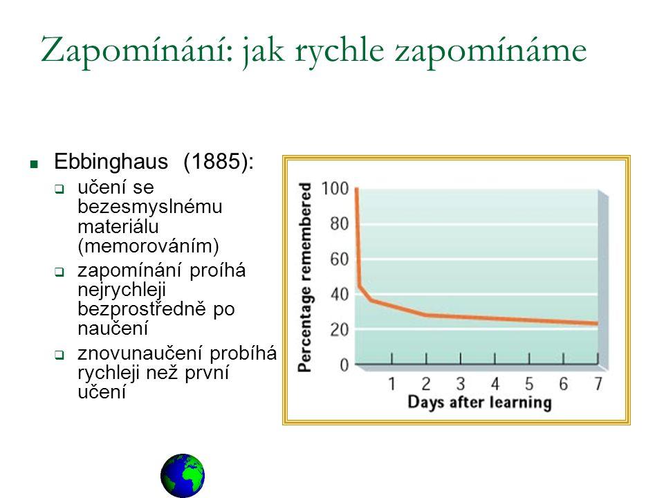 Zapomínání: jak rychle zapomínáme Ebbinghaus (1885):  učení se bezesmyslnému materiálu (memorováním)  zapomínání proíhá nejrychleji bezprostředně po naučení  znovunaučení probíhá rychleji než první učení