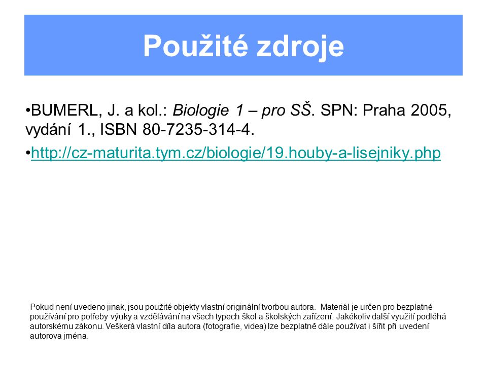Použité zdroje BUMERL, J. a kol.: Biologie 1 – pro SŠ. SPN: Praha 2005, vydání 1., ISBN 80-7235-314-4. http://cz-maturita.tym.cz/biologie/19.houby-a-l