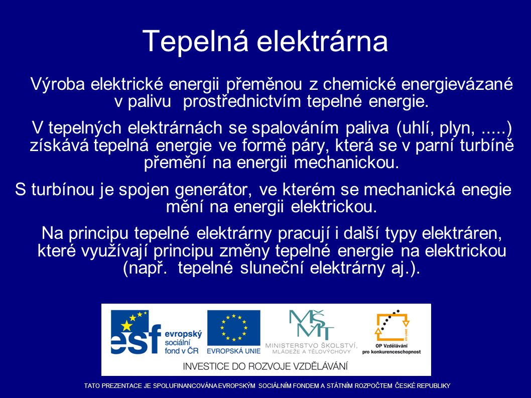 Tepelná elektrárna Výroba elektrické energii přeměnou z chemické energievázané v palivu prostřednictvím tepelné energie. V tepelných elektrárnách se s