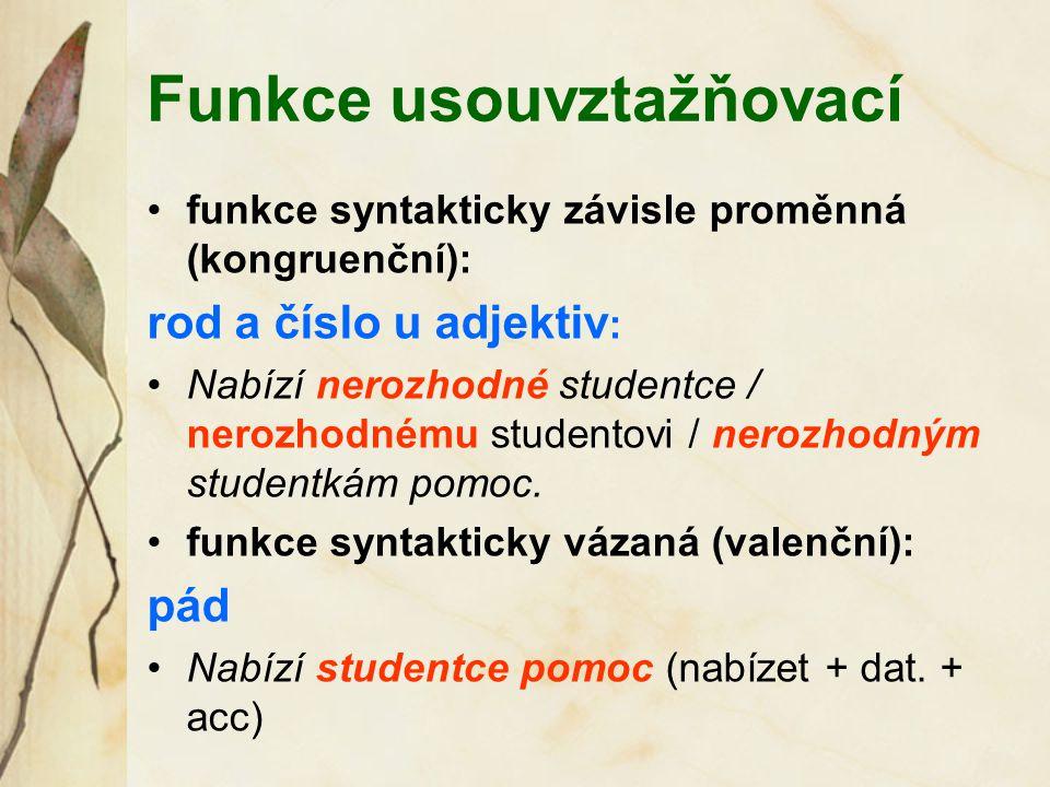 Funkce usouvztažňovací funkce syntakticky závisle proměnná (kongruenční): rod a číslo u adjektiv : Nabízí nerozhodné studentce / nerozhodnému studentovi / nerozhodným studentkám pomoc.