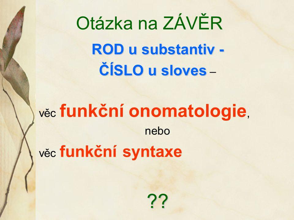 Otázka na ZÁVĚR ROD u substantiv - ČÍSLO u sloves ČÍSLO u sloves – věc funkční onomatologie, nebo věc funkční syntaxe