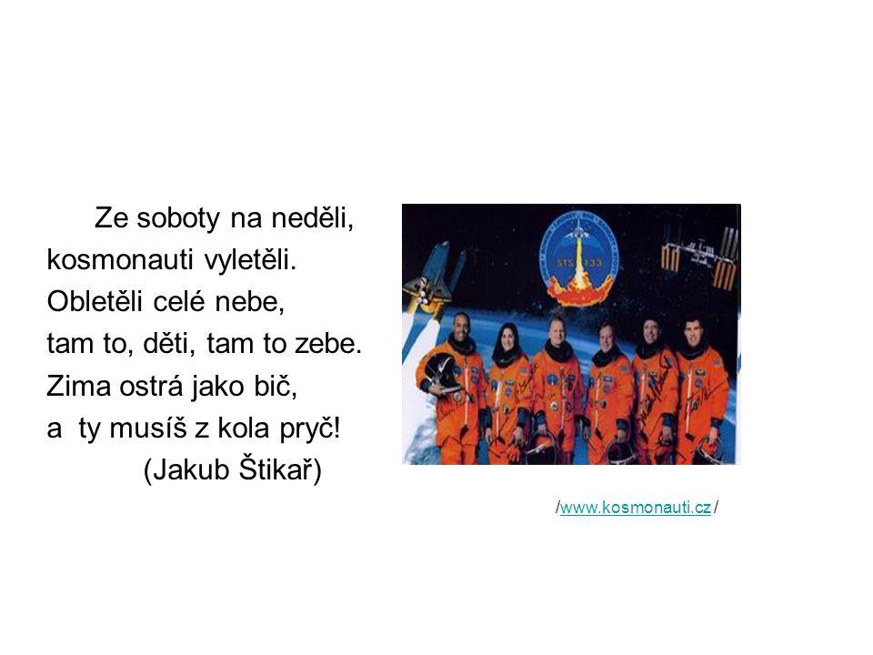 Ze soboty na neděli, kosmonauti vyletěli. Obletěli celé nebe, tam to, děti, tam to zebe. Zima ostrá jako bič, a ty musíš z kola pryč! (Jakub Štikař) /