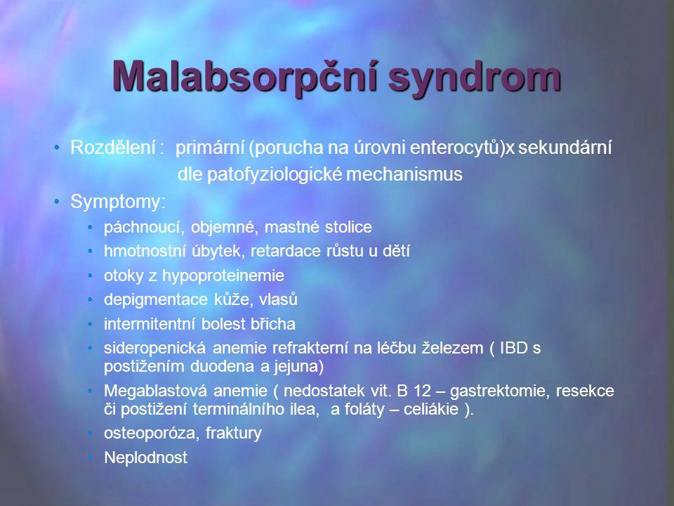 Rozdělení : primární (porucha na úrovni enterocytů)x sekundární dle patofyziologické mechanismus Symptomy: páchnoucí, objemné, mastné stolice hmotnostní úbytek, retardace růstu u dětí otoky z hypoproteinemie depigmentace kůže, vlasů intermitentní bolest břicha sideropenická anemie refrakterní na léčbu železem ( IBD s postižením duodena a jejuna) Megablastová anemie ( nedostatek vit.