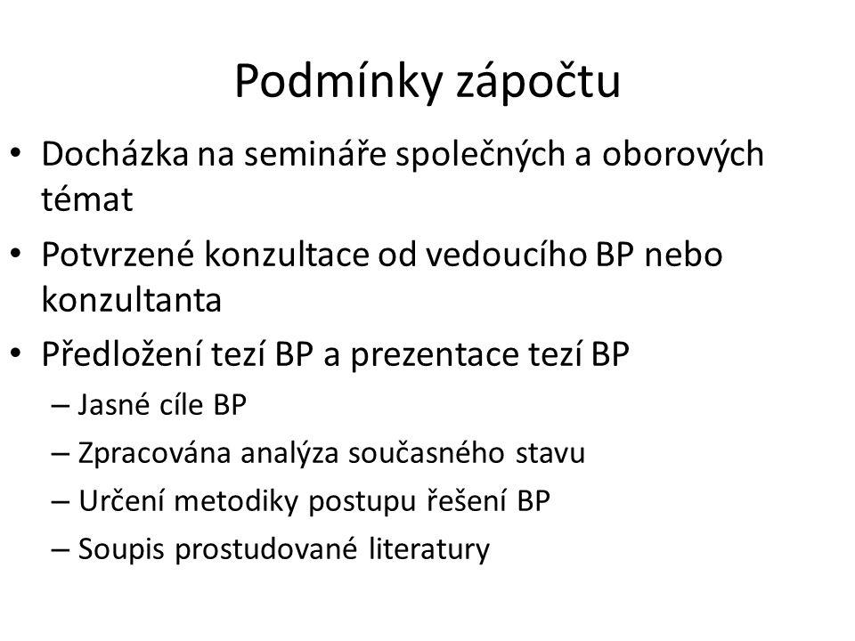 Podmínky zápočtu Docházka na semináře společných a oborových témat Potvrzené konzultace od vedoucího BP nebo konzultanta Předložení tezí BP a prezentace tezí BP – Jasné cíle BP – Zpracována analýza současného stavu – Určení metodiky postupu řešení BP – Soupis prostudované literatury